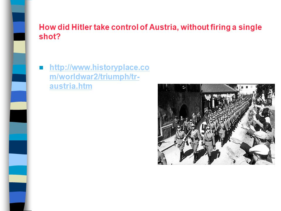 How did Hitler take control of Austria, without firing a single shot? http://www.historyplace.co m/worldwar2/triumph/tr- austria.htm http://www.histor
