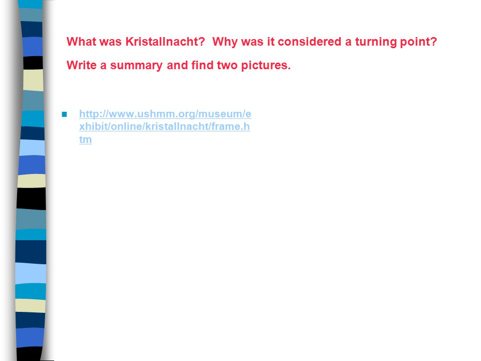 What was Kristallnacht? Why was it considered a turning point? Write a summary and find two pictures. http://www.ushmm.org/museum/e xhibit/online/kris
