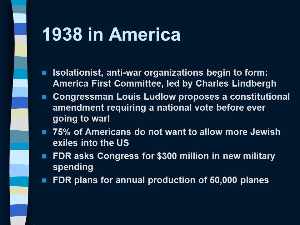 1938 in America Isolationist, anti-war organizations begin to form: America First Committee, led by Charles Lindbergh Congressman Louis Ludlow propose