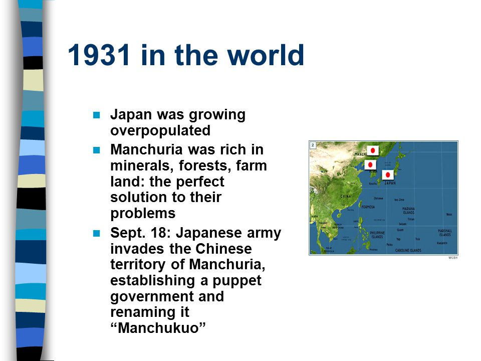 1931 in the world Japan was growing overpopulated Manchuria was rich in minerals, forests, farm land: the perfect solution to their problems Sept. 18: