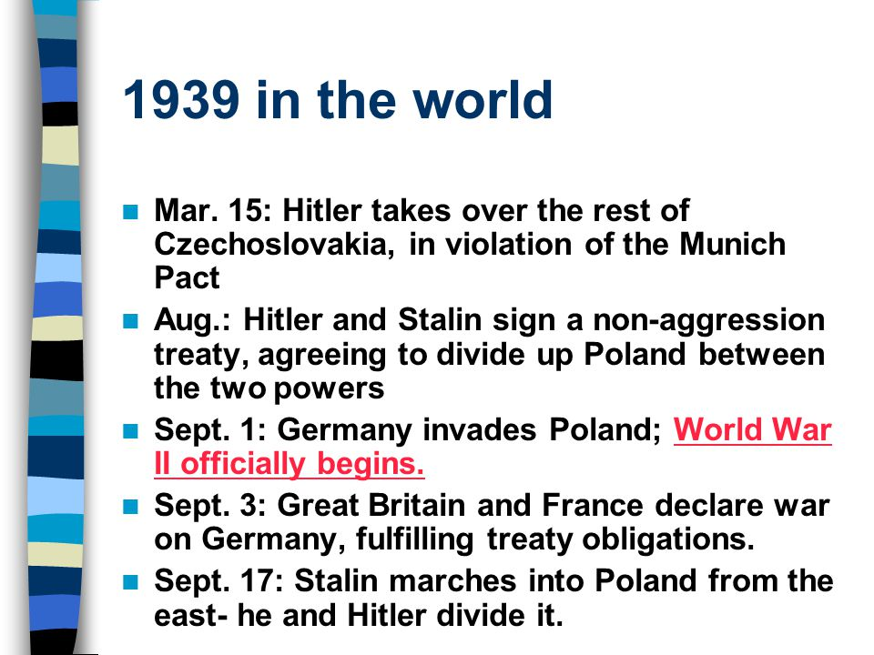 1939 in the world Mar. 15: Hitler takes over the rest of Czechoslovakia, in violation of the Munich Pact Aug.: Hitler and Stalin sign a non-aggression