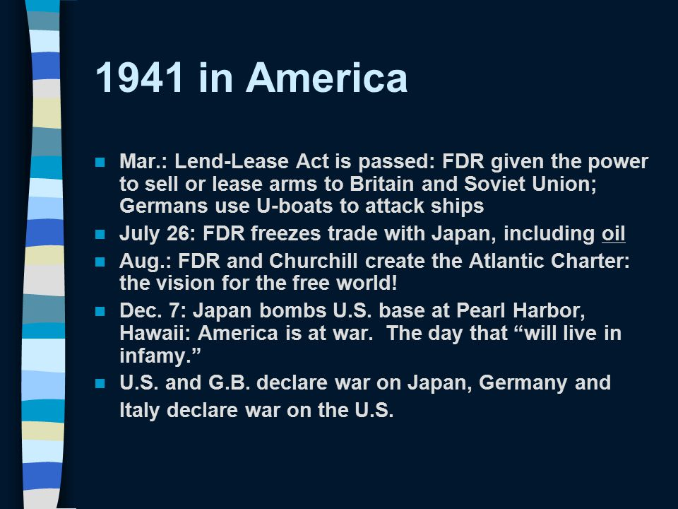 1941 in America Mar.: Lend-Lease Act is passed: FDR given the power to sell or lease arms to Britain and Soviet Union; Germans use U-boats to attack s