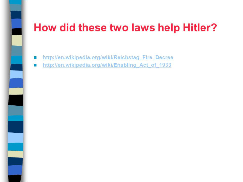 How did these two laws help Hitler? http://en.wikipedia.org/wiki/Reichstag_Fire_Decree http://en.wikipedia.org/wiki/Enabling_Act_of_1933