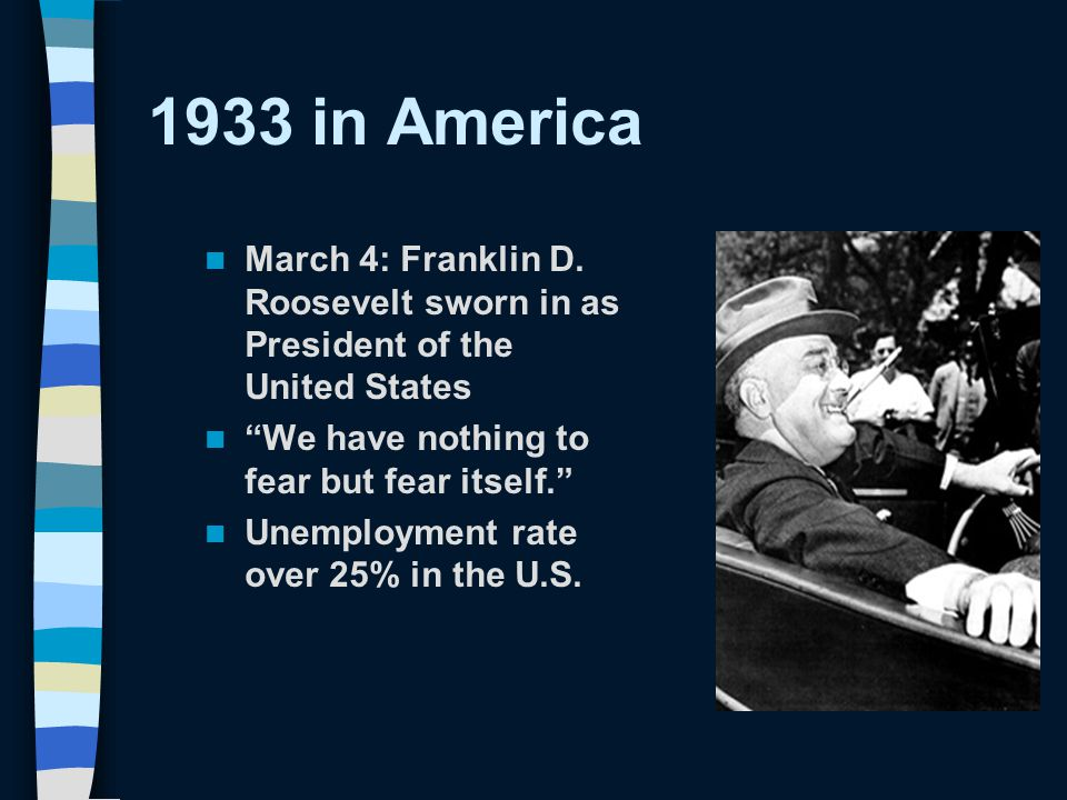 """1933 in America March 4: Franklin D. Roosevelt sworn in as President of the United States """"We have nothing to fear but fear itself."""" Unemployment rate"""