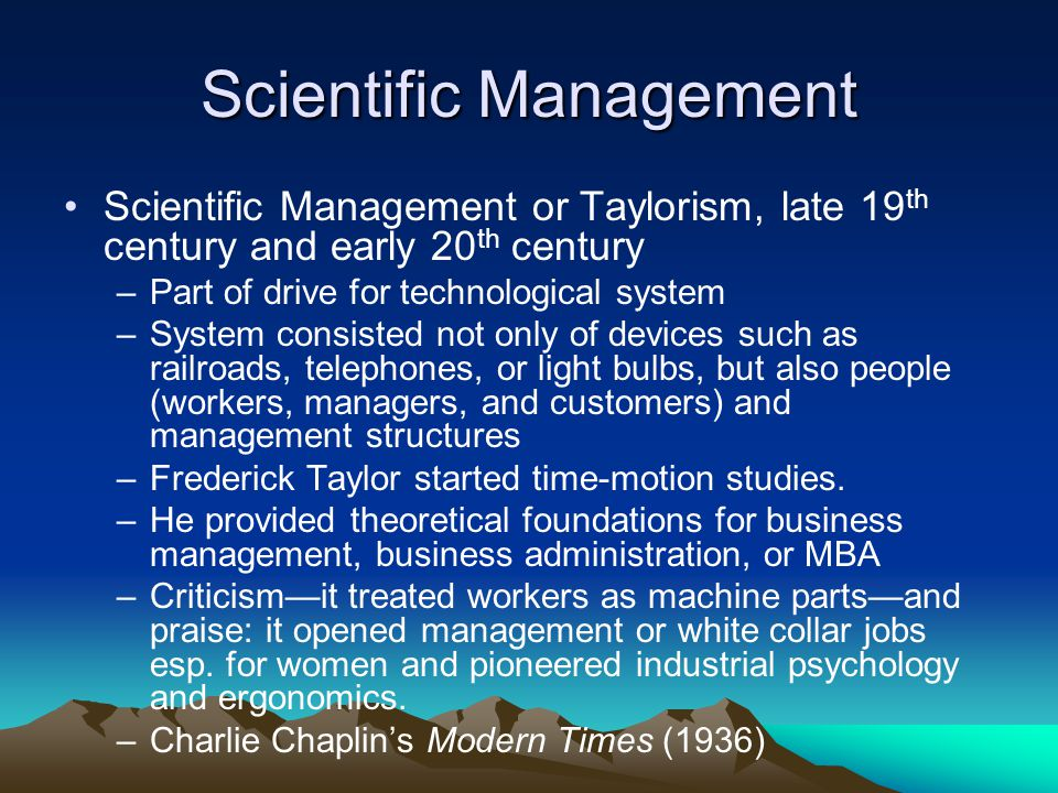 Scientific Management Scientific Management or Taylorism, late 19 th century and early 20 th century –Part of drive for technological system –System consisted not only of devices such as railroads, telephones, or light bulbs, but also people (workers, managers, and customers) and management structures –Frederick Taylor started time-motion studies.
