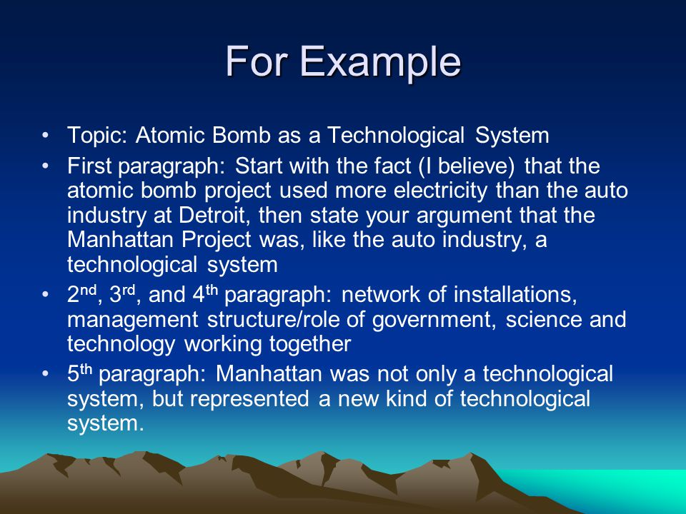 For Example Topic: Atomic Bomb as a Technological System First paragraph: Start with the fact (I believe) that the atomic bomb project used more electricity than the auto industry at Detroit, then state your argument that the Manhattan Project was, like the auto industry, a technological system 2 nd, 3 rd, and 4 th paragraph: network of installations, management structure/role of government, science and technology working together 5 th paragraph: Manhattan was not only a technological system, but represented a new kind of technological system.