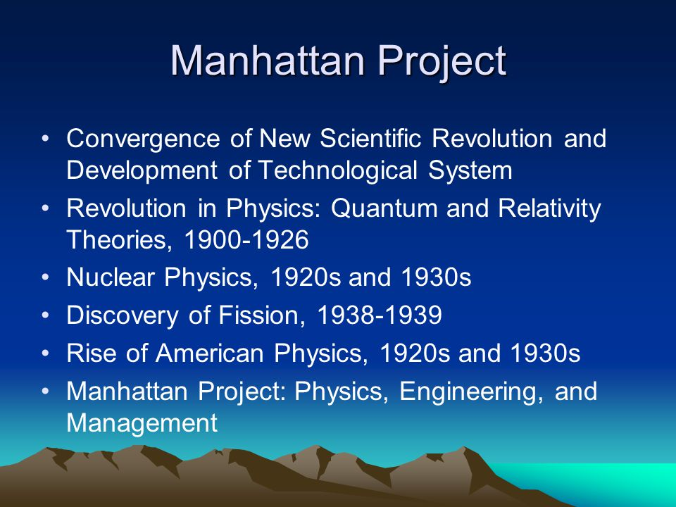 Manhattan Project Convergence of New Scientific Revolution and Development of Technological System Revolution in Physics: Quantum and Relativity Theories, 1900-1926 Nuclear Physics, 1920s and 1930s Discovery of Fission, 1938-1939 Rise of American Physics, 1920s and 1930s Manhattan Project: Physics, Engineering, and Management
