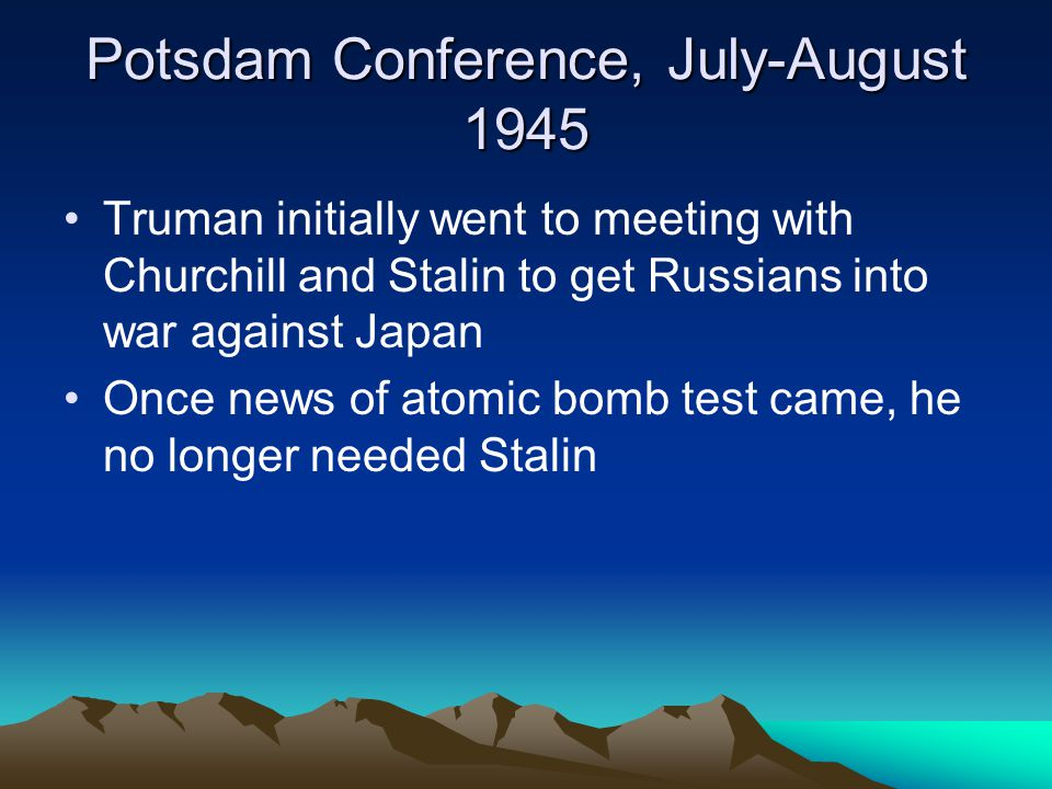 Potsdam Conference, July-August 1945 Truman initially went to meeting with Churchill and Stalin to get Russians into war against Japan Once news of atomic bomb test came, he no longer needed Stalin