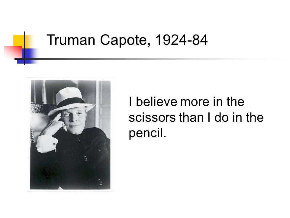 Truman Capote, 1924-84 I believe more in the scissors than I do in the pencil.