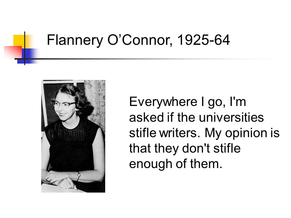 Flannery O'Connor, 1925-64 Everywhere I go, I m asked if the universities stifle writers.