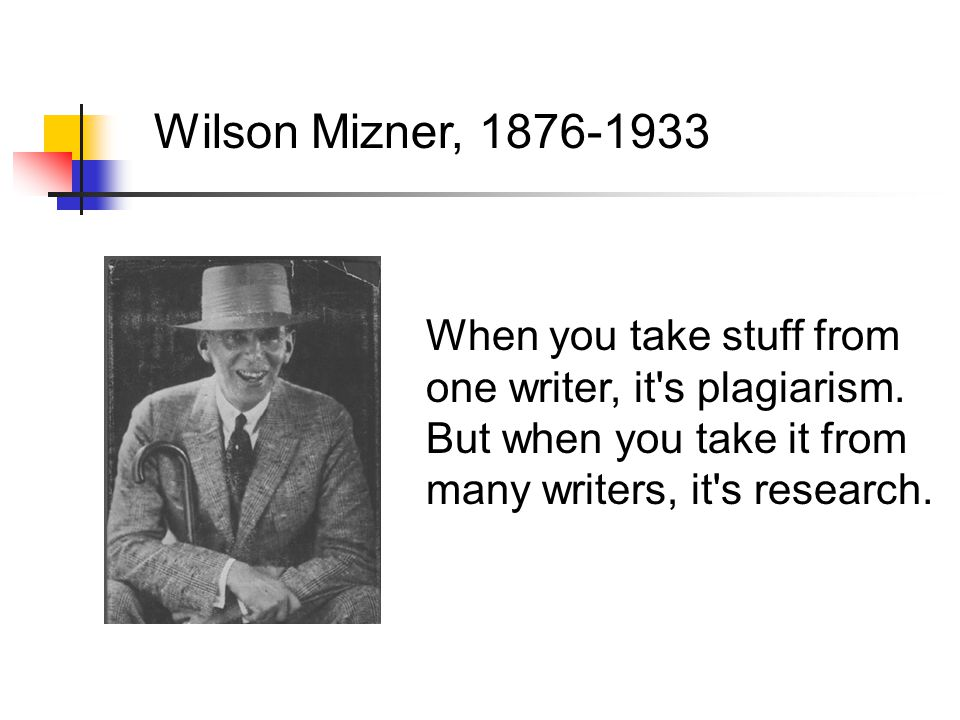 Wilson Mizner, 1876-1933 When you take stuff from one writer, it s plagiarism.