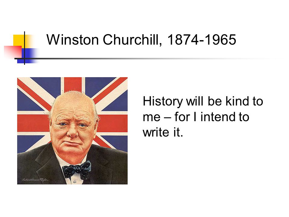 Winston Churchill, 1874-1965 History will be kind to me – for I intend to write it.