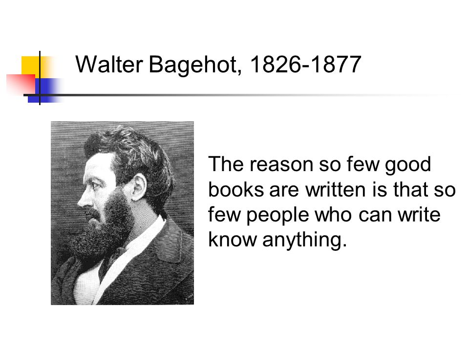 Walter Bagehot, 1826-1877 The reason so few good books are written is that so few people who can write know anything.