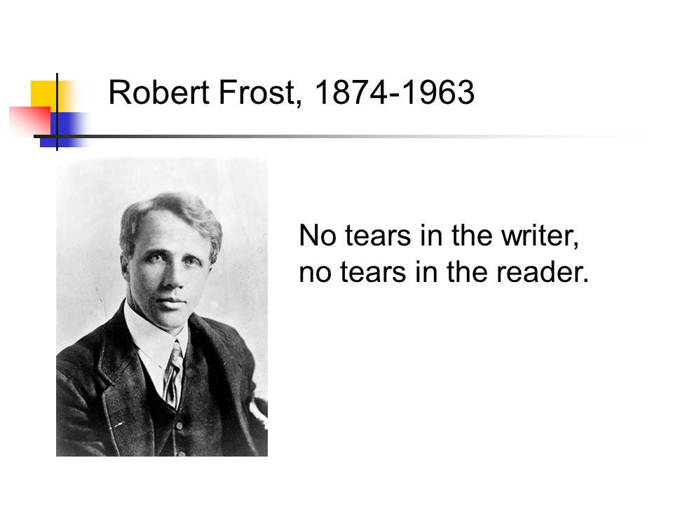 Robert Frost, 1874-1963 No tears in the writer, no tears in the reader.