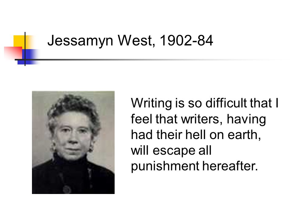 Jessamyn West, 1902-84 Writing is so difficult that I feel that writers, having had their hell on earth, will escape all punishment hereafter.