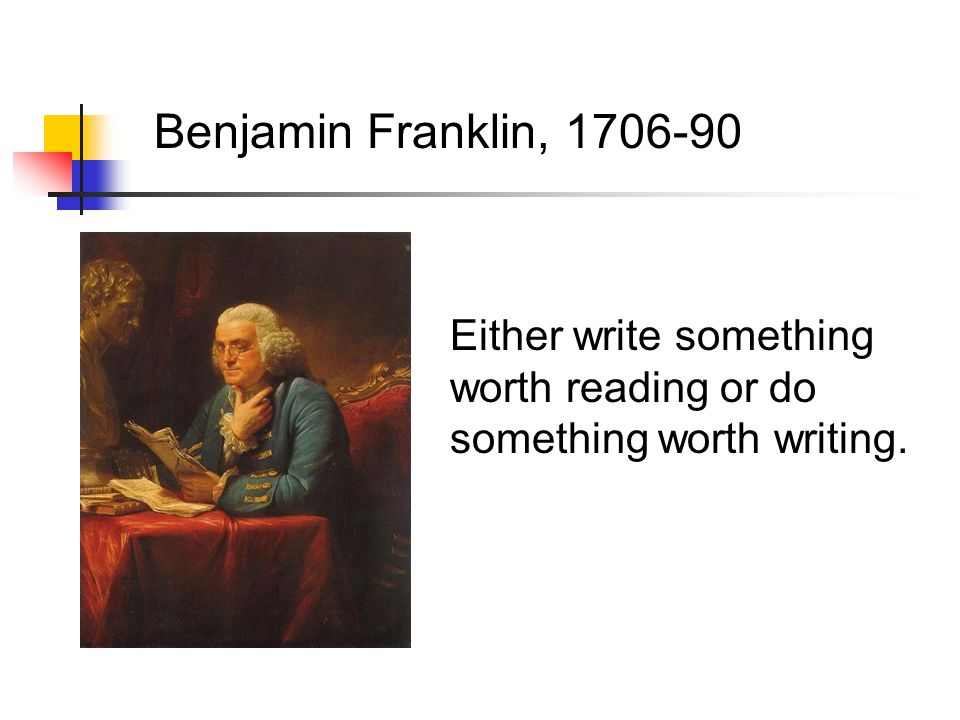 Benjamin Franklin, 1706-90 Either write something worth reading or do something worth writing.