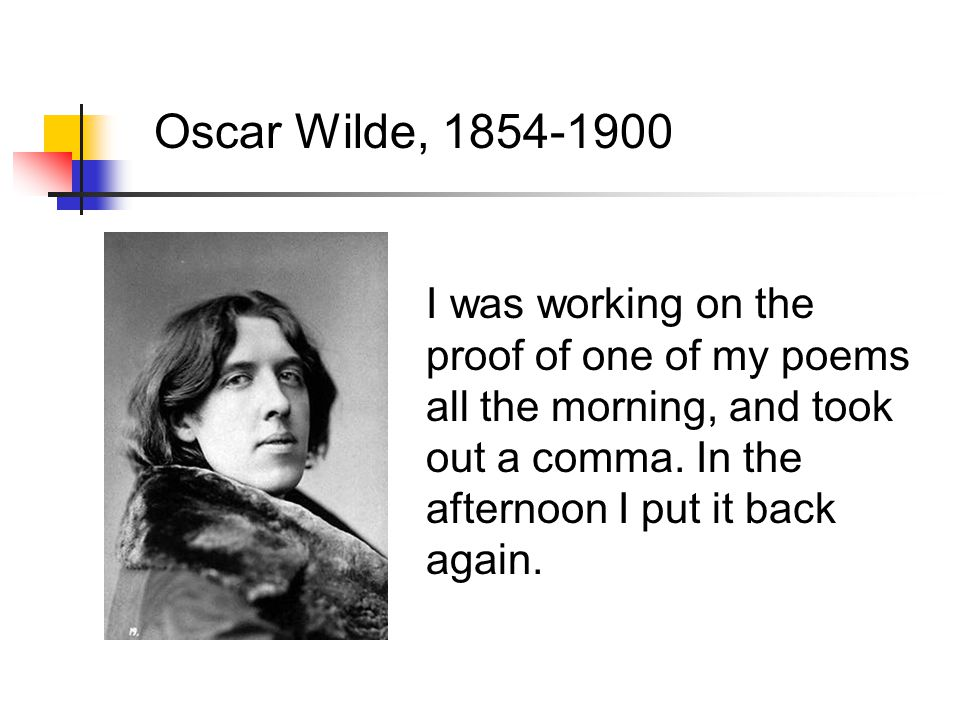 Oscar Wilde, 1854-1900 I was working on the proof of one of my poems all the morning, and took out a comma.