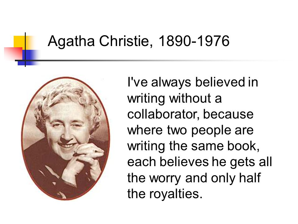 Agatha Christie, 1890-1976 I ve always believed in writing without a collaborator, because where two people are writing the same book, each believes he gets all the worry and only half the royalties.