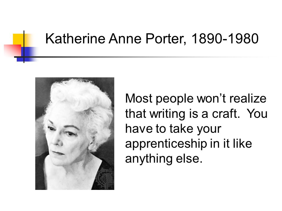 Katherine Anne Porter, 1890-1980 Most people won't realize that writing is a craft.
