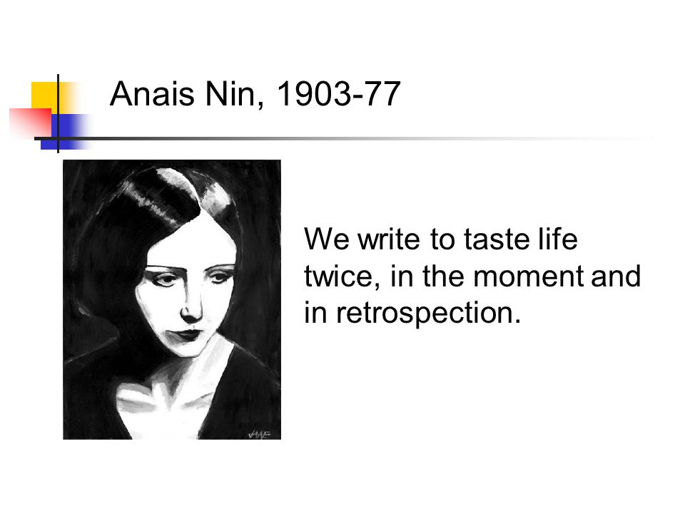 Anais Nin, 1903-77 We write to taste life twice, in the moment and in retrospection.