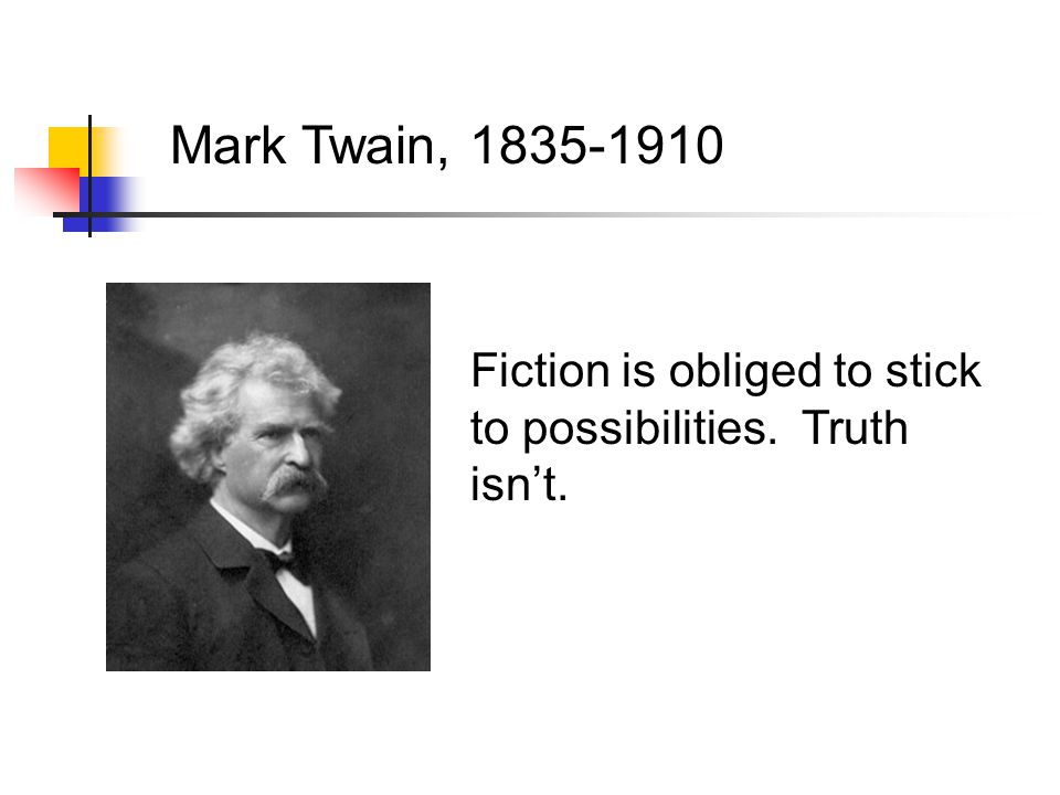 Mark Twain, 1835-1910 Fiction is obliged to stick to possibilities. Truth isn't.