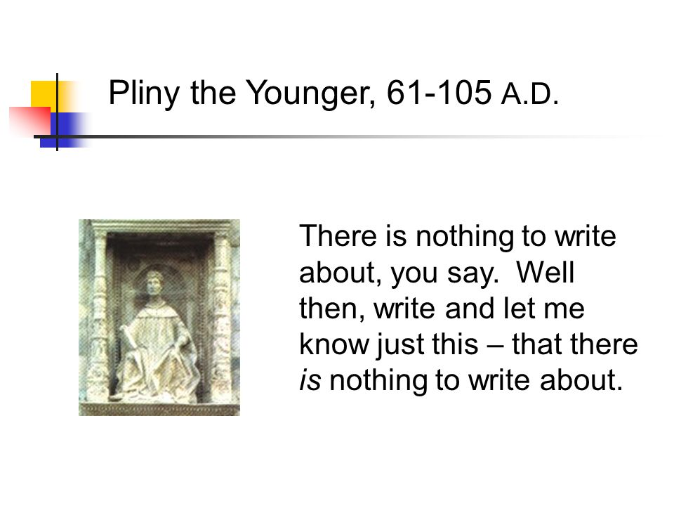 Pliny the Younger, 61-105 A.D. There is nothing to write about, you say.