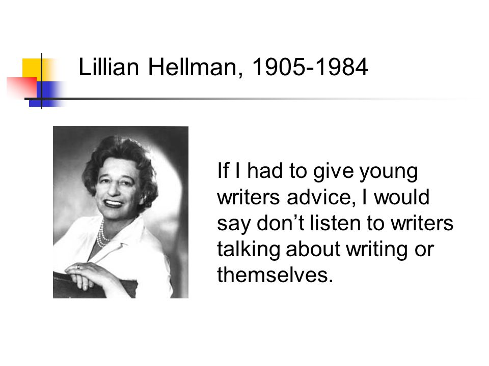 Lillian Hellman, 1905-1984 If I had to give young writers advice, I would say don't listen to writers talking about writing or themselves.
