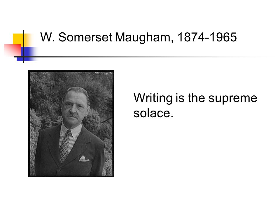 Writing is the supreme solace. W. Somerset Maugham, 1874-1965