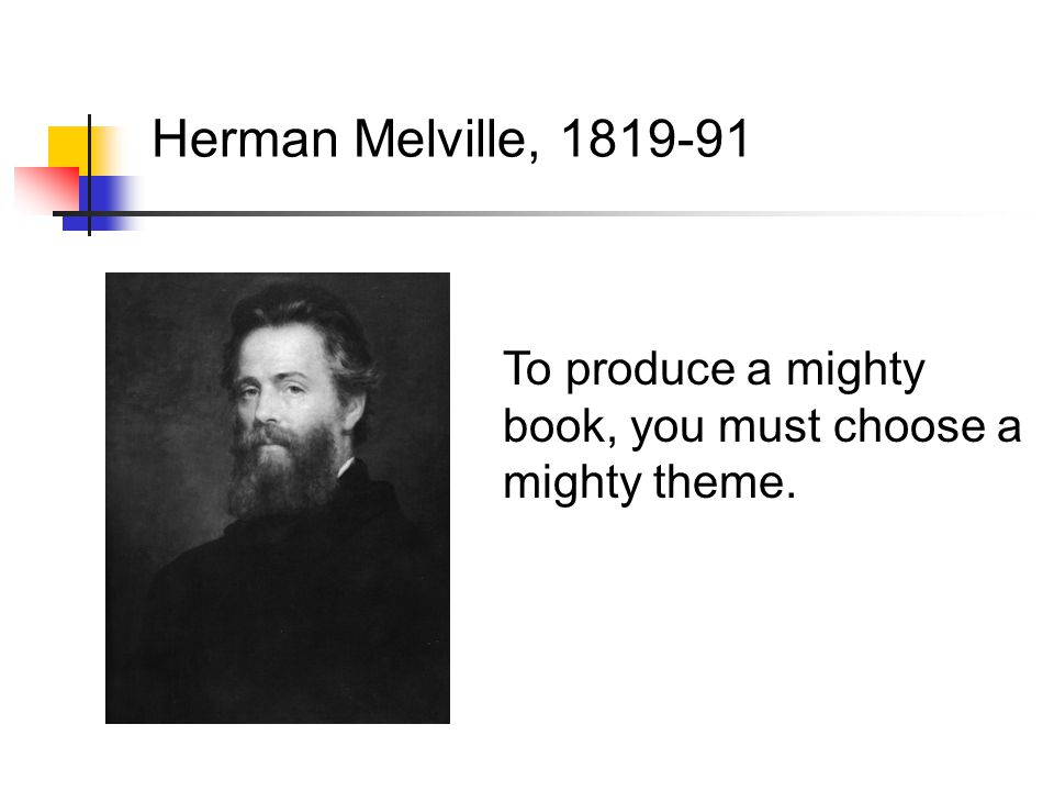 To produce a mighty book, you must choose a mighty theme. Herman Melville, 1819-91