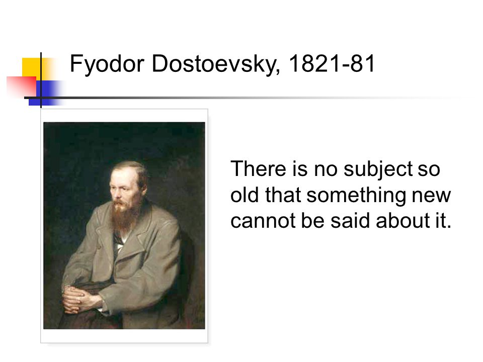 There is no subject so old that something new cannot be said about it. Fyodor Dostoevsky, 1821-81