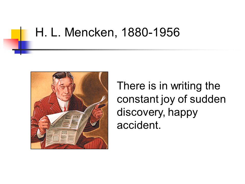 There is in writing the constant joy of sudden discovery, happy accident. H. L. Mencken, 1880-1956
