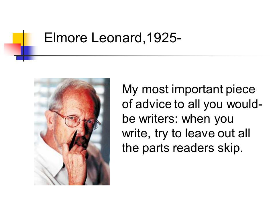 Elmore Leonard,1925- My most important piece of advice to all you would- be writers: when you write, try to leave out all the parts readers skip.