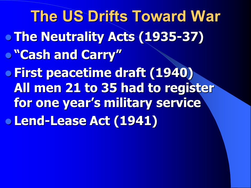"""The US Drifts Toward War The Neutrality Acts (1935-37) The Neutrality Acts (1935-37) """"Cash and Carry"""" """"Cash and Carry"""" First peacetime draft (1940) Al"""