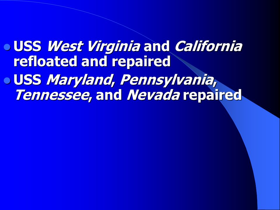 USS West Virginia and California refloated and repaired USS West Virginia and California refloated and repaired USS Maryland, Pennsylvania, Tennessee, and Nevada repaired USS Maryland, Pennsylvania, Tennessee, and Nevada repaired