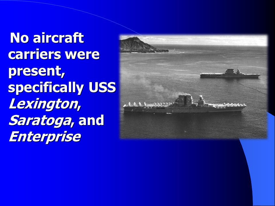 No aircraft carriers were present, specifically USS Lexington, Saratoga, and Enterprise No aircraft carriers were present, specifically USS Lexington, Saratoga, and Enterprise