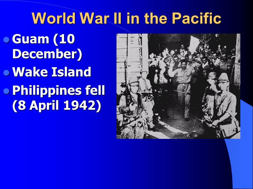 World War II in the Pacific Guam (10 December) Guam (10 December) Wake Island Wake Island Philippines fell (8 April 1942) Philippines fell (8 April 19