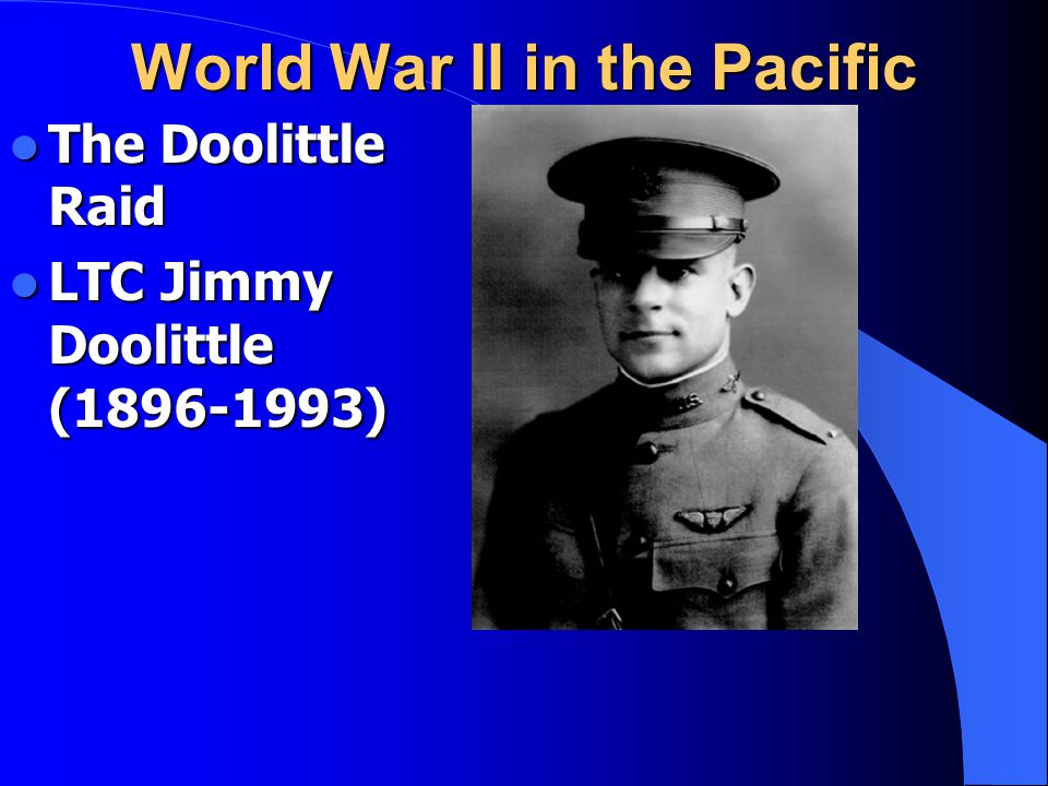 World War II in the Pacific The Doolittle Raid The Doolittle Raid LTC Jimmy Doolittle (1896-1993) LTC Jimmy Doolittle (1896-1993)