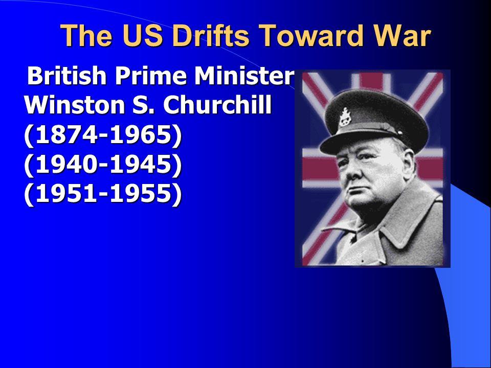 The US Drifts Toward War British Prime Minister Winston S. Churchill (1874-1965) (1940-1945) (1951-1955) British Prime Minister Winston S. Churchill (