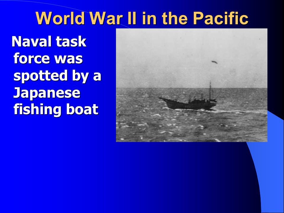 World War II in the Pacific Naval task force was spotted by a Japanese fishing boat