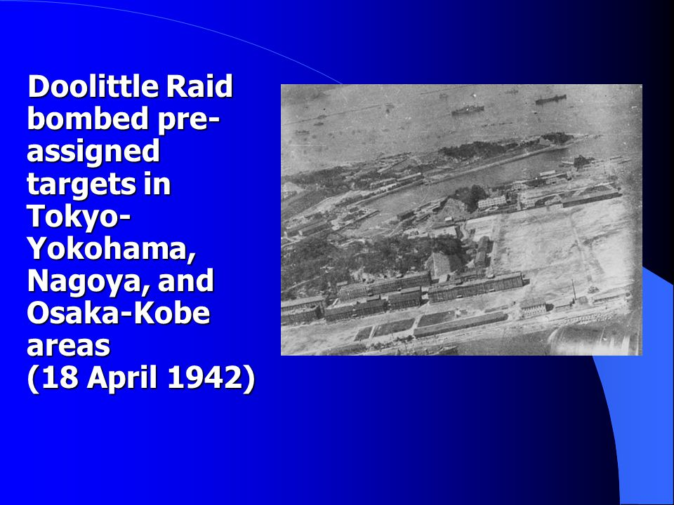 Doolittle Raid bombed pre- assigned targets in Tokyo- Yokohama, Nagoya, and Osaka-Kobe areas (18 April 1942) Doolittle Raid bombed pre- assigned targets in Tokyo- Yokohama, Nagoya, and Osaka-Kobe areas (18 April 1942)