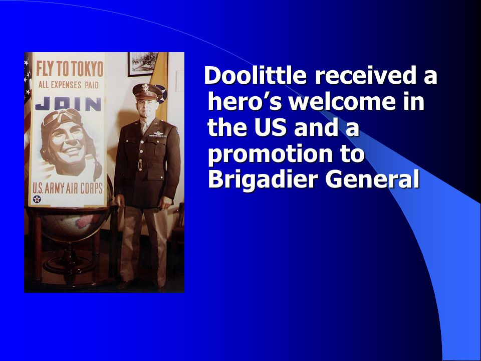Doolittle received a hero's welcome in the US and a promotion to Brigadier General Doolittle received a hero's welcome in the US and a promotion to Br