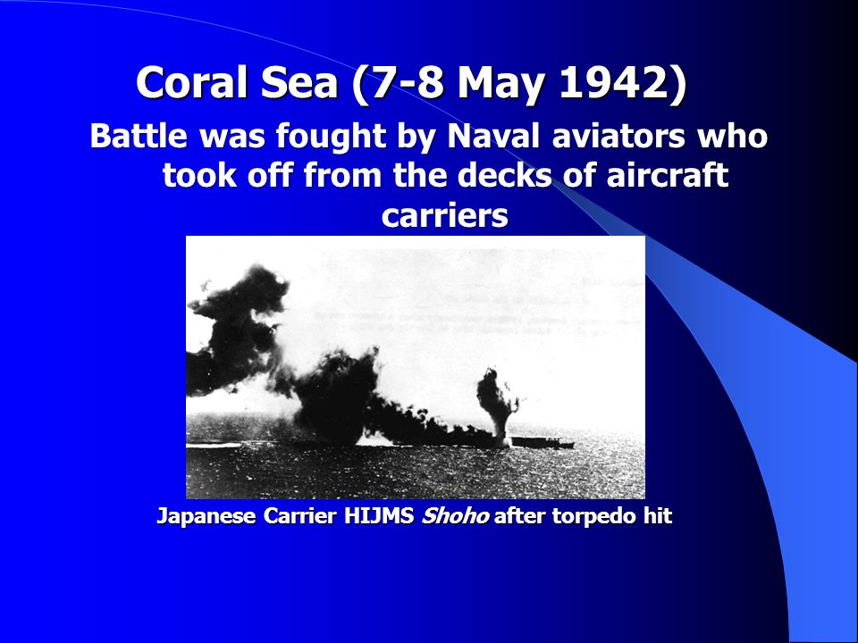 Coral Sea (7-8 May 1942) Coral Sea (7-8 May 1942) Battle was fought by Naval aviators who took off from the decks of aircraft carriers Japanese Carrier HIJMS Shoho after torpedo hit Japanese Carrier HIJMS Shoho after torpedo hit