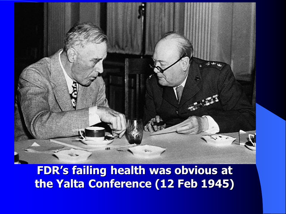 FDR's failing health was obvious at the Yalta Conference (12 Feb 1945)