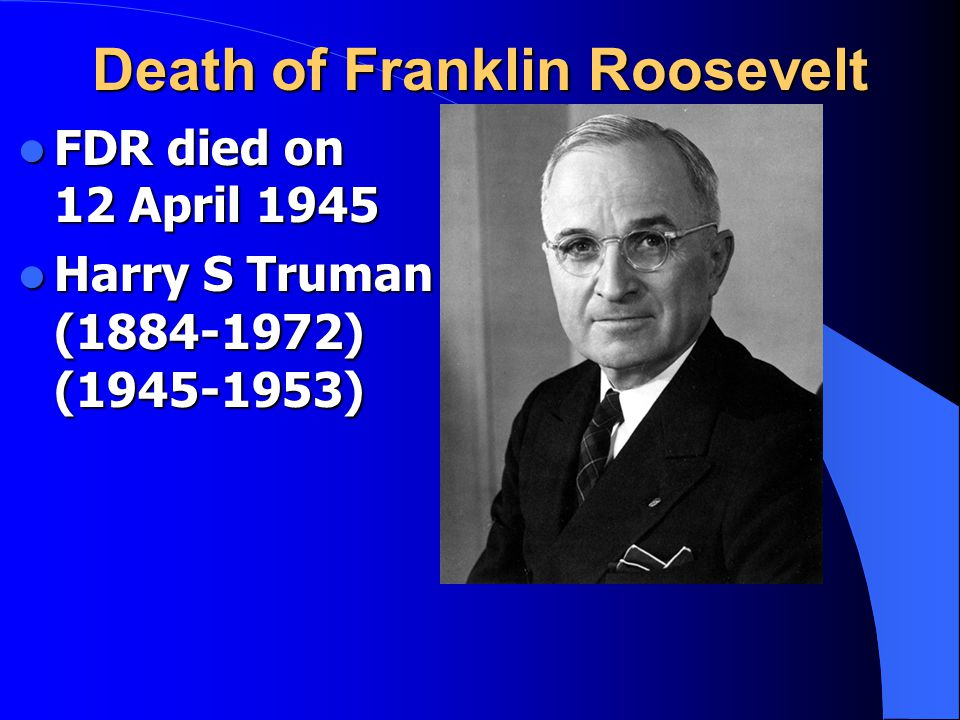 Death of Franklin Roosevelt FDR died on 12 April 1945 FDR died on 12 April 1945 Harry S Truman (1884-1972) (1945-1953) Harry S Truman (1884-1972) (1945-1953)