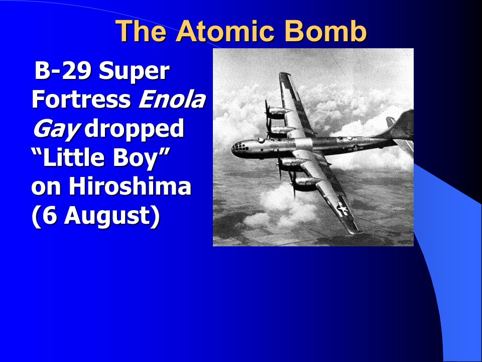 The Atomic Bomb B-29 Super Fortress Enola Gay dropped Little Boy on Hiroshima (6 August) B-29 Super Fortress Enola Gay dropped Little Boy on Hiroshima (6 August)