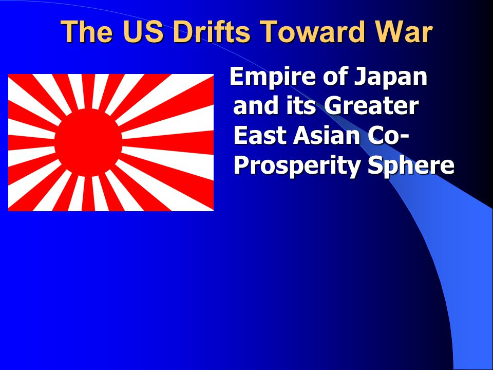 The US Drifts Toward War Empire of Japan and its Greater East Asian Co- Prosperity Sphere Empire of Japan and its Greater East Asian Co- Prosperity Sp