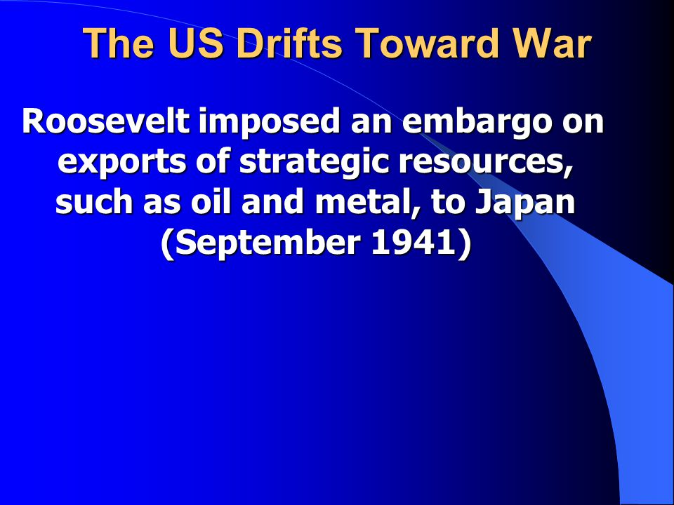 The US Drifts Toward War Roosevelt imposed an embargo on exports of strategic resources, such as oil and metal, to Japan (September 1941) Roosevelt imposed an embargo on exports of strategic resources, such as oil and metal, to Japan (September 1941)
