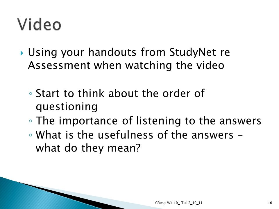  Using your handouts from StudyNet re Assessment when watching the video ◦ Start to think about the order of questioning ◦ The importance of listenin