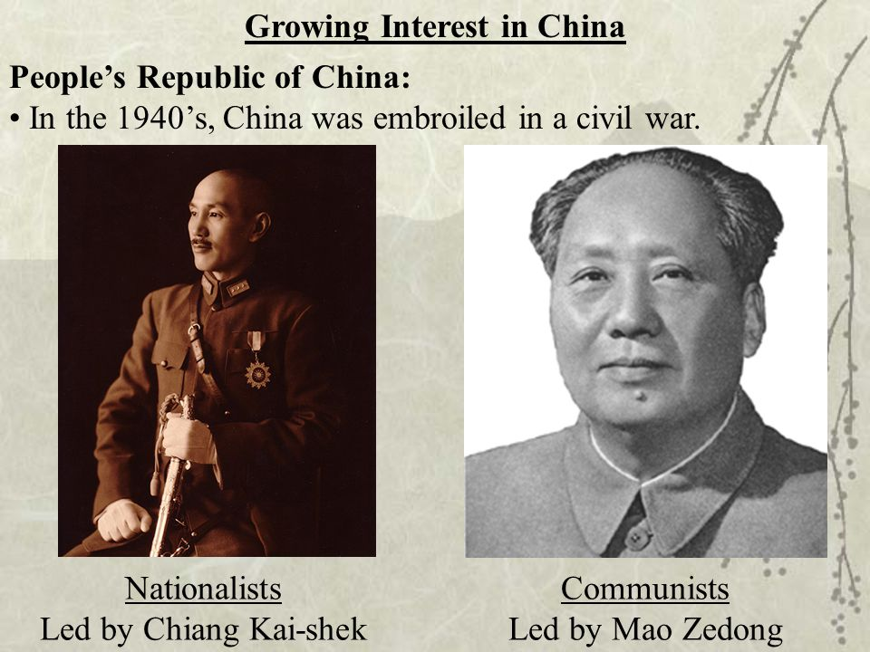 Growing Interest in China Nationalists Led by Chiang Kai-shek Communists Led by Mao Zedong People's Republic of China: In the 1940's, China was embroi