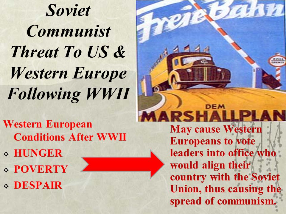 Soviet Communist Threat To US & Western Europe Following WWII Western European Conditions After WWII  HUNGER  POVERTY  DESPAIR May cause Western Eu